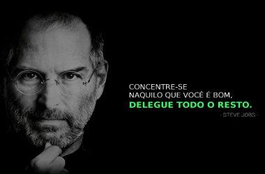 Frase Steve Jobs - Concentre-se naquilo que você é bom, delegue todo o resto.